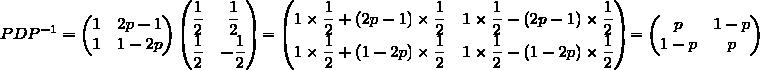 PDP^{-1}=\begin{pmatrix}1&2p-1\\1&1-2p\end{pmatrix}\begin{pmatrix}\displaystyle\frac{1}{2}&\displaystyle\frac{1}{2}\\\displaystyle\frac{1}{2}&-\displaystyle\frac{1}{2}\end{pmatrix}=\begin{pmatrix}1\times\displaystyle\frac{1}{2}+(2p-1)\times\displaystyle\frac{1}{2}&1\times\displaystyle\frac{1}{2}-(2p-1)\times\displaystyle\frac{1}{2}\\1\times\displaystyle\frac{1}{2}+(1-2p)\times\displaystyle\frac{1}{2}&1\times\displaystyle\frac{1}{2}-(1-2p)\times\displaystyle\frac{1}{2}\end{pmatrix}=\begin{pmatrix}p&1-p\\1-p&p\end{pmatrix}