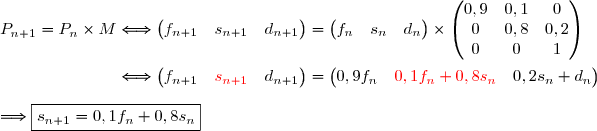P_{n+1}=P_n\times M\Longleftrightarrow\begin{pmatrix} f_{n+1}&s_{n+1}&d_{n+1}\end{pmatrix}=\begin{pmatrix} f_{n}&s_{n}&d_{n}\end{pmatrix}\times\begin{pmatrix} 0,9&0,1&0\\0&0,8&0,2\\0&0&1\end{pmatrix} \\\\\phantom{P_{n+1}=P_n\times M}\Longleftrightarrow\begin{pmatrix} f_{n+1}&{\red{s_{n+1}}}&d_{n+1}\end{pmatrix}=\begin{pmatrix} 0,9f_{n}&{\red{0,1f_n+0,8s_{n}}}&0,2s_n+d_{n}\end{pmatrix} \\\\\Longrightarrow\boxed{s_{n+1}=0,1f_n+0,8s_{n}}