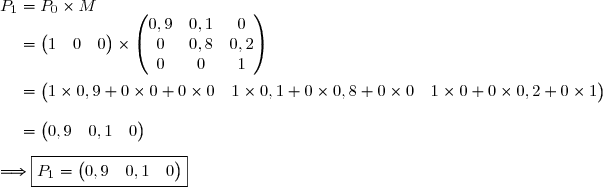 P_1=P_0\times M\\\phantom{P_1}=\begin{pmatrix} 1&0&0\end{pmatrix}\times\begin{pmatrix} 0,9&0,1&0\\0&0,8&0,2\\0&0&1\end{pmatrix} \\\\\phantom{P_1}=\begin{pmatrix} 1\times0,9+0\times0+0\times0&1\times0,1+0\times0,8+0\times0&1\times0+0\times0,2+0\times1\end{pmatrix} \\\\\phantom{P_1}=\begin{pmatrix} 0,9&0,1&0\end{pmatrix} \\\\\Longrightarrow\boxed{P_1=\begin{pmatrix} 0,9&0,1&0\end{pmatrix}}