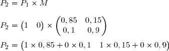 P_2=P_1\times M\\\\P_2=\begin{pmatrix}1&0\end{pmatrix}\times\begin{pmatrix}0,85&0,15\\0,1&0,9\end{pmatrix}\\\\P_2=\begin{pmatrix}1\times0,85+0\times0,1&1\times0,15+0\times0,9\end{pmatrix}