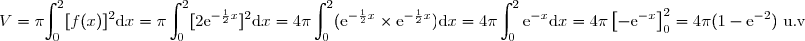 V=\pi\displaystyle {\int_{0}^{2}[f(x)]^2\text{d}x=\pi\int_{0}^{2}[2\text{e}^{-\frac{1}{2}x}]^2\text{d}x =4\pi\int_{0}^{2}(\text{e}^{-\frac{1}{2}x}\times \text{e}^{-\frac{1}{2}x})\text{d}x=4\pi\int_{0}^{2}\text{e}^{-x}\text{d}x =4\pi\left[ -\text{e}^{-x}\right]_{0}^{2}=4\pi(1-\text{e}^{-2})\text{ u.v}