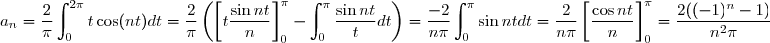 a_n = \dfrac{2}{\pi} \displaystyle \int_0^{2\pi} t \cos(nt) dt =\frac{2}{\pi} \left( \left[t \dfrac{\sin nt}{n} \right]_0^{\pi} - \displaystyle \int_0^{\pi} \frac{\sin nt}{t} dt \right) = \dfrac{-2}{n\pi} \displaystyle \int_0^{\pi} \sin nt dt = \dfrac{2}{n\pi} \left[ \dfrac{\cos nt}{n} \right]_0^{\pi} = \dfrac{2((-1)^n-1)}{n^2\pi}
