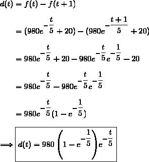d(t)=f(t)-f(t+1)\\\\\phantom{d(t)}=(980e^{-\dfrac{t}{5}}+20)-(980e^{-\dfrac{t+1}{5}}+20)\\\\\phantom{d(t)}=980e^{-\dfrac{t}{5}}+20-980e^{-\dfrac{t}{5}}e^{-\dfrac{1}{5}}-20\\\\\phantom{d(t)}=980e^{-\dfrac{t}{5}}-980e^{-\dfrac{t}{5}}e^{-\dfrac{1}{5}}\\\\\phantom{d(t)}=980e^{-\dfrac{t}{5}}(1-e^{-\dfrac{1}{5}})\\\\\Longrightarrow\boxed{d(t)=980\left(1-e^{-\dfrac{1}{5}}\right)e^{-\dfrac{t}{5}}}