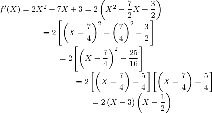 f'(X)=2X^2-7X+3=2\left(X^2-\dfrac{7}{2}X+\dfrac{3}{2} \right) \\ \text{}\quad\qued\quad\quad\quad\quad=2\left[\left(X-\dfrac{7}{4} \right)^2-\left(\dfrac{7}{4} \right)^2 +\dfrac{3}{2}\right] \\ \text{}\quad\qued\quad\quad\quad\quad\quad\quad =2\left[\left(X-\dfrac{7}{4} \right)^2-\dfrac{25}{16} \right] \\ \text{}\quad\qued\quad\quad\quad\quad\quad\quad\quad\quad=2\left[\left(X-\dfrac{7}{4} \right)-\dfrac{5}{4} \right]\left[\left(X-\dfrac{7}{4} \right)+\dfrac{5}{4} \right] \\ \text{}\quad\quad\quad\quad\quad\quad\quad\quad\quad\quad\quad=2\left(X-3 \right)\left(X-\dfrac{1}{2} \right)