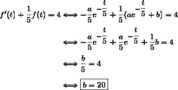 f'(t)+\dfrac{1}{5}f(t)=4\Longleftrightarrow-\dfrac{a}{5}e^{-\dfrac{t}{5}}+\dfrac{1}{5}(ae^{-\dfrac{t}{5}}+b)=4\\\\\phantom{f'(t)+\dfrac{1}{5}f(t)=4}\Longleftrightarrow-\dfrac{a}{5}e^{-\dfrac{t}{5}}+\dfrac{a}{5}e^{-\dfrac{t}{5}}+\dfrac{1}{5}b=4\\\\\phantom{f'(t)+\dfrac{1}{5}f(t)=4}\Longleftrightarrow\dfrac{b}{5}=4\\\\\phantom{f'(t)+\dfrac{1}{5}f(t)=4}\Longleftrightarrow\boxed{b=20}