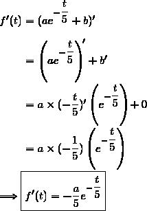 f'(t)=(ae^{-\dfrac{t}{5}}+b)'\\\\\phantom{f'(t)}=\left(ae^{-\dfrac{t}{5}}\right)'+b'\\\\\phantom{f'(t)}=a\times(-\dfrac{t}{5})'\left(e^{-\dfrac{t}{5}}\right)+0\\\\\phantom{f'(t)}=a\times(-\dfrac{1}{5})\left(e^{-\dfrac{t}{5}}\right)\\\\\Longrightarrow\boxed{f'(t)=-\dfrac{a}{5}e^{-\dfrac{t}{5}}}
