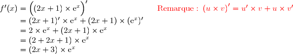 f'(x)=\left(\overset{}{(2x+1)\times\text{e}^x}\right)'\ \ \ \ \ \ \ \ \ \ \ \ \ \ \ \ \ \ \ \ \ \ \ \ \ {\red{\text{Remarque :}\ \left(u\times v\right)'=u'\times v+u\times v'}} \\\phantom{f'(x)}=(2x+1)'\times \text{e}^x+(2x+1)\times(\text{e}^x)' \\\phantom{f'(x)}=2\times \text{e}^x+(2x+1)\times\text{e}^x \\\phantom{f'(x)}=(2+2x+1)\times\text{e}^x \\\phantom{f'(x)}=(2x+3)\times\text{e}^x