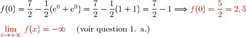 f(0)=\dfrac{7}{2}-\dfrac{1}{2}(\text{e}^0+\text{e}^{0})=\dfrac{7}{2}-\dfrac{1}{2}(1+1)=\dfrac{7}{2}-1\Longrightarrow {\red{f(0)=\dfrac{5}{2}=2,5}} \\\\ {\red{\lim\limits_{x\to+\infty}}\ f(x)=-\infty}\ \ \ \ \text{(voir question 1. a.)}