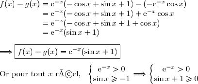 f(x)-g(x)=\text{e}^{-x}(-\cos x +\sin x +1)-(-\text{e}^{-x}\cos x) \\\phantom{f(x)-g(x)}=\text{e}^{-x}(-\cos x +\sin x +1)+\text{e}^{-x}\cos x \\\phantom{f(x)-g(x)}=\text{e}^{-x}(-\cos x +\sin x +1+\cos x) \\\phantom{f(x)-g(x)}=\text{e}^{-x}(\sin x +1) \\\\\Longrightarrow\boxed{f(x)-g(x)=\text{e}^{-x}(\sin x +1)}\\\\\text{Or pour tout }x\text{ réel,  }\ \left\lbrace\begin{matrix}\text{e}^{-x}>0\\\sin x\ge-1\end{matrix}\right.\Longrightarrow\left\lbrace\begin{matrix}\text{e}^{-x}>0\\\sin x+1\ge0\end{matrix}\right.