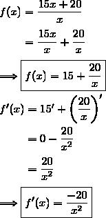 f(x)=\dfrac{15x+20}{x}\\\\\phantom{f(x)}=\dfrac{15x}{x}+\dfrac{20}{x}\\\\\Longrightarrow\boxed{f(x)=15+\dfrac{20}{x}}\\\\f'(x)=15'+\left(\dfrac{20}{x}\right)'\\\\\phantom{f'(x)}=0-\dfrac{20}{x^2}\\\\\phantom{f'(x)}=\dfrac{20}{x^2}\\\\\Longrightarrow\boxed{f'(x)=\dfrac{-20}{x^2}}