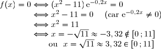 f(x)=0\Longleftrightarrow(x^2-11)\,\text{e}^{-0,2x}=0 \\\phantom{f(x)=0}\Longleftrightarrow x^2-11=0\ \ \ \ (\text{car }\text{e}^{-0,2x}\neq0) \\\phantom{f(x)=0}\Longleftrightarrow x^2=11 \\\phantom{f(x)=0}\Longleftrightarrow x=-\sqrt{11}\approx-3,32\notin[0\,;11] \\\phantom{f(x)=0\Longleftrightarrow}\text{ou }\ x=\sqrt{11}\approx3,32\in[0\,;11]
