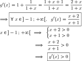 g'(x)=1+\dfrac{1}{1+x}=\dfrac{1+x+1}{1+x}=\dfrac{2+x}{1+x} \\\\\Longrightarrow\boxed{\forall\ x\in\,]-1\,;\,+\infty[,\ \ g'(x)=\dfrac{x+2}{x+1}} \\\\x\in\,]-1\,;\,+\infty[\ \ \Longrightarrow\ \ \left\lbrace\begin{matrix}x+2>0\\x+1>0\end{matrix}\right. \\\\\phantom{x\in\,]-1\,;\,+\infty[}\ \ \Longrightarrow\ \ \dfrac{x+2}{x+1}>0 \\\\\phantom{x\in\,]-1\,;\,+\infty[}\ \ \Longrightarrow\ \ \boxed{g'(x)>0}