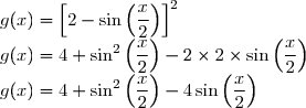 g(x) = \left[2 - \sin \left(\dfrac{x}{2}\right) \right]^2 \\ g(x) = 4 + \sin^2 \left(\dfrac{x}{2}\right) - 2 \times 2 \times \sin\left(\dfrac{x}{2}\right) \\ g(x) = 4 + \sin^2 \left(\dfrac{x}{2}\right) - 4 \sin \left(\dfrac{x}{2}\right)