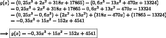 g(x)=(0,25x^3+2x^2+318x+17865)-(0,6x^3-13x^2+470x+13324)\\\phantom{g(x)}=0,25x^3+2x^2+318x+17865-0,6x^3+13x^2-470x-13324\\\phantom{g(x)}=(0,25x^3-0,6x^3)+(2x^2+13x^2)+(318x-470x)+(17865-13324)\\\phantom{g(x)}=-0,35x^3+15x^2-152x+4541\\\\\Longrightarrow\boxed{g(x)=-0,35x^3+15x^2-152x+4541}