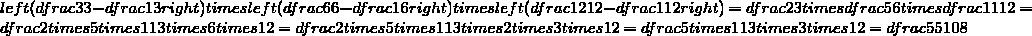 Gauche 3 3 - frac 1 3 droite) (frac 6 6 - frac 1 6  t gauche ({{{{{{{{{{{ {   f 5 6  Fois5 fois11 3 fois5 fois1 = ffrac 2 fois5 fois11 3 fois2 fois3  t times12 = dfrac 55  108