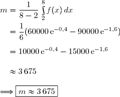 m=\dfrac{1}{8-2}\,\int\limits_2^8f(x)\,dx\\\\\phantom{m}=\dfrac{1}{6}(60000\,\text{e}^{-0,4}-90000\,\text{e}^{-1,6}) \\\\\phantom{m}=10000\,\text{e}^{-0,4}-15000\,\text{e}^{-1,6} \\\\\phantom{m}\approx3\,675\\\\\Longrightarrow\boxed{m\approx3\,675}