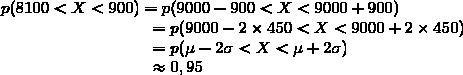 p(8100<X<900)=p(9000-900<X<9000+900)\\\phantom{p(8100<X<9900)}=p(9000-2\times450<X<9000+2\times450)\\\phantom{p(8100<X<9900)}=p(\mu-2\sigma<X<\mu+2\sigma)\\\phantom{p(8100<X<9900)}\approx0,95