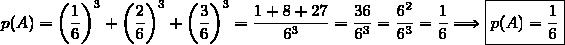 p(A)=\left(\dfrac{1}{6}\right)^3+\left(\dfrac{2}{6}\right)^3+\left(\dfrac{3}{6}\right)^3=\dfrac{1+8+27}{6^3}=\dfrac{36}{6^3}=\dfrac{6^2}{6^3}=\dfrac{1}{6}\Longrightarrow\boxed{p(A)=\dfrac{1}{6}}