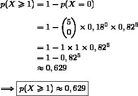 p(X\ge1)=1-p(X=0)\\\\\phantom{p(X\ge1)}=1-\begin{pmatrix}5\\0\end{pmatrix}\times0,18^0\times0,82^5\\\\\phantom{p(X\ge1)}=1-1\times1\times0,82^5\\\phantom{p(X\ge1)}=1-0,82^5\\\phantom{p(X\ge1)}\approx0,629\\\\\Longrightarrow\boxed{p(X\ge1)\approx0,629}