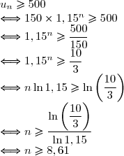 u_n\ge 500 \\ \Longleftrightarrow 150 \times 1,15^n \ge 500 \\ \Longleftrightarrow 1,15^n \ge \displaystyle \frac{500}{150} \\ \Longleftrightarrow 1,15^n\ge \displaystyle \frac{10}{3} \\ \Longleftrightarrow n \ln 1,15 \ge \ln \left( \displaystyle \frac{10}{3}\right) \\ \Longleftrightarrow n\ge\frac{\ln \left( \displaystyle \frac{10}{3} \right)}{\ln1,15} \\ \Longleftrightarrow n\ge 8,61