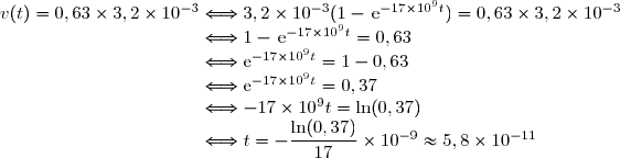v(t)=0,63\times 3,2\times10^{-3}\Longleftrightarrow3,2\times10^{-3}(1-\,\text{e}^{-17\times10^{9}t})=0,63\times 3,2\times10^{-3} \\\phantom{v(t)=0,63\times 3,2\times10^{-3}}\Longleftrightarrow1-\,\text{e}^{-17\times10^{9}t}=0,63 \\\phantom{v(t)=0,63\times 3,2\times10^{-3}}\Longleftrightarrow\text{e}^{-17\times10^{9}t}=1-0,63 \\\phantom{v(t)=0,63\times 3,2\times10^{-3}}\Longleftrightarrow\text{e}^{-17\times10^{9}t}=0,37 \\\phantom{v(t)=0,63\times 3,2\times10^{-3}}\Longleftrightarrow-17\times10^{9}t=\ln(0,37) \\\phantom{v(t)=0,63\times 3,2\times10^{-3}}\Longleftrightarrow t=-\dfrac{\ln(0,37)}{17}\times10^{-9}\approx5,8\times10^{-11}