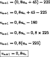 v_{n+1}=(0,8u_n+45)-225\\\\v_{n+1}=0,8u_n+45-225\\\\v_{n+1}=0,8u_n-180\\\\v_{n+1}=0,8u_n-0,8\times225\\\\v_{n+1}=0,8(u_n-225)\\\\\boxed{v_{n+1}=0,8v_n}