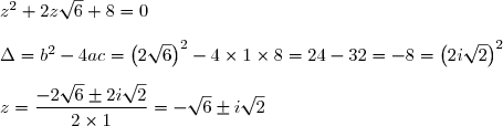 z^2+2z\sqrt{6}+8=0 \\\\ \Delta=b^2-4ac=\left(2\sqrt{6} \right)^{2}-4\times 1\times 8=24-32=-8=\left( 2i\sqrt{2}\right)^{2} \\\\ z=\dfrac{-2\sqrt{6}\pm2i\sqrt{2}}{2\times 1}=-\sqrt{6}\pm i\sqrt{2}