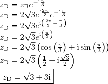 z_{\text{D}} = z_{\text{B}} e^{-\text{i}\frac{\pi}{3}} \\ z_{\text{D}} = 2\sqrt{3} e^{\text{i}\frac{2\pi}{3}} e^{-\text{i}\frac{\pi}{3}} \\ z_{\text{D}} = 2\sqrt{3} e^{\text{i}\left(\frac{2\pi}{3} -\frac{\pi}{3}\right)} \\ z_{\text{D}} = 2\sqrt{3} e^{\text{i}\left(\frac{\pi}{3}\right)} \\ z_{\text{D}} = 2\sqrt{3} \left(\cos \left(\frac{\pi}{3}\right) + \text{i} \sin \left(\frac{\pi}{3}\right) \right) \\ z_{\text{D}} = 2\sqrt{3} \left(\frac{1}{2} + \text{i} \frac{\sqrt{3}}{2} \right) \\ \boxed{z_{\text{D}} = \sqrt{3} + 3\text{i} }